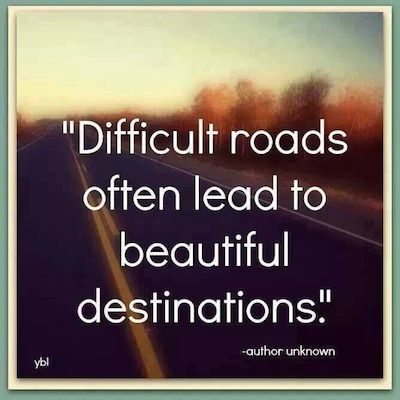 """""""Difficult roads often lead to beautiful destinations"""""""