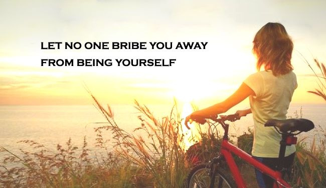 Let no one bribe you away from being yourself