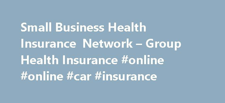 Small Business Health Insurance Network – Group Health Insurance #online #online #car #insurance http://insurance.remmont.com/small-business-health-insurance-network-group-health-insurance-online-online-car-insurance/  #business insurance rates # F ill out 1 easy form, • Quick and Easy The Small Business Health Insurance Network is your premier choice for obtaining high quality, low cost healthcare for you and your employees nationwide. Whether you are looking for small business, group or…