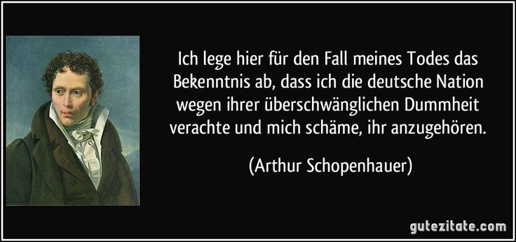 Ich lege hier für den Fall meines Todes das Bekenntnis ab, dass ich die deutsche Nation wegen ihrer überschwänglichen Dummheit verachte und mich schäme, ihr anzugehören. (Arthur Schopenhauer)