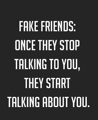 Fake friends; once they stop talking to you, they start talking about you.