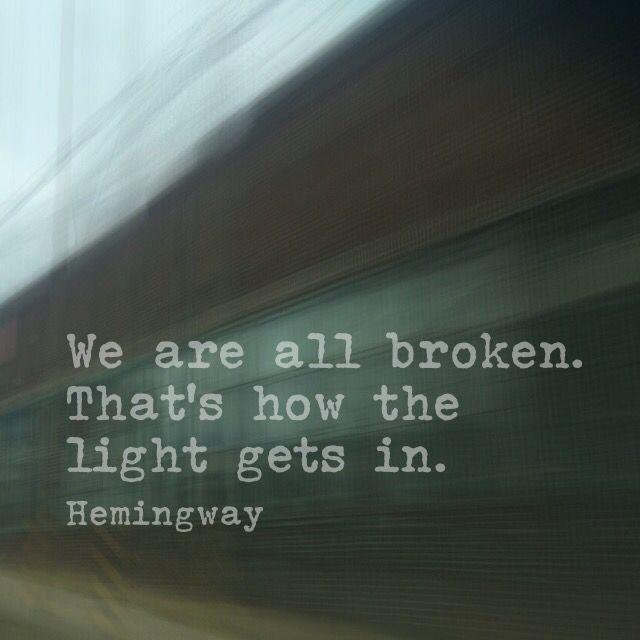 We are all broken. That's how light gets in. Ernest Hemingway. #quotes #literature #hemingway
