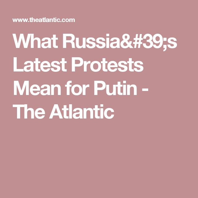 What Russia's Latest Protests Mean for Putin - The Atlantic