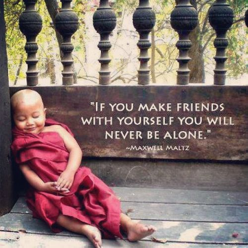 If you make friends with yourself you will never be alone.  Yep.
