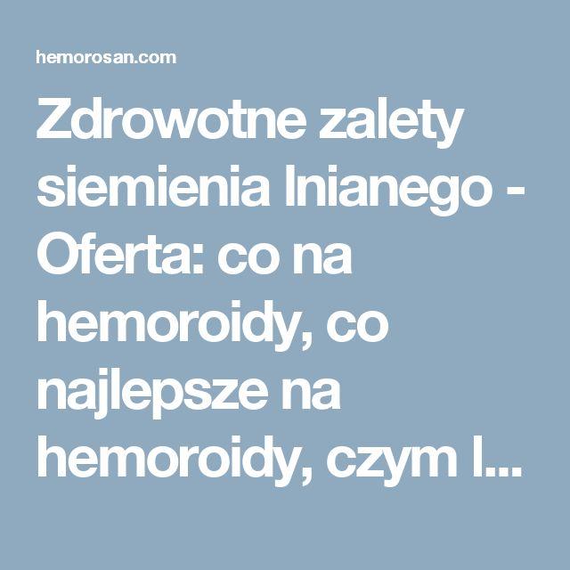 Zdrowotne zalety siemienia lnianego - Oferta: co na hemoroidy, co najlepsze na hemoroidy, czym leczyć hemoroidy, dobry lek na hemoroidy, hemoroidy, hemoroidy jak leczyć, hemoroidy leczenie, hemoroidy leczenie domowe, hemoroidy leki, hemoroidy objawy, hemoroidy odbytu, hemoroidy przyczyny, hemoroidy w ciąży, hemorosan, jak leczyć hemoroidy, jak wyleczyć hemoroidy, jak zwalczyć hemoroidy, leczenie hemoroidów, leki na hemoroidy, na hemoroidy, najlepsze na hemoroidy, najlepszy lek na hemoroidy…