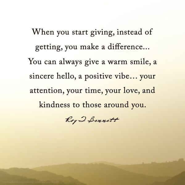 """When you start giving, instead of getting, you make a difference. You can always give a warm smile, a sincere hello, a positive vibe… your attention, your time, your love, and kindness to those around you.""― Roy T. Bennett"