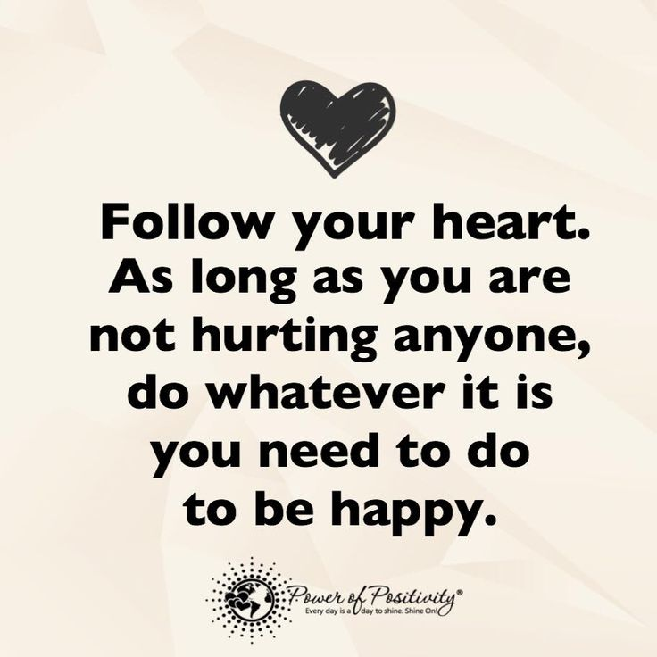 Follow your heart. As long as you are not hurting anyone, do whatever it is you need to do to be happy.