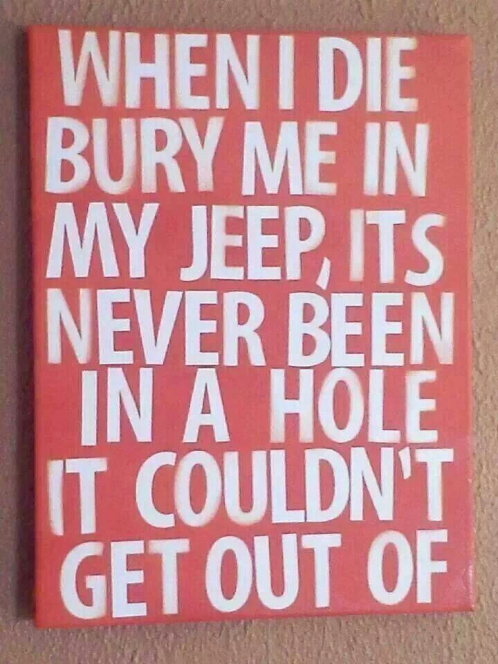 This way, I'll be able to come back as a zombie! It's a Jeep thing.