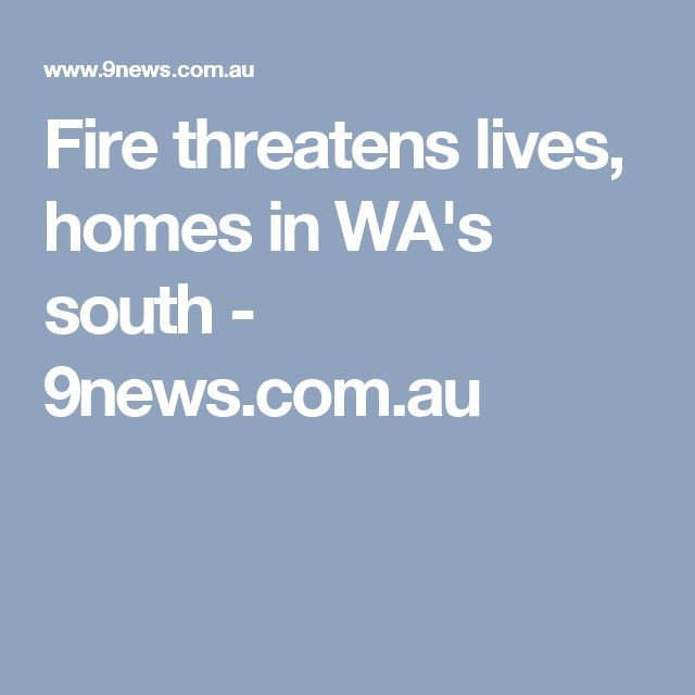 Fire threatens lives, homes in WA's south - 9news.com.au