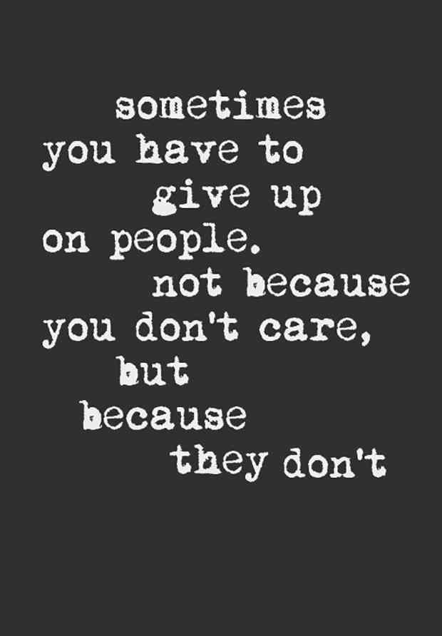 """Sometimes you have to give up on people. Not because you don't care, but because they don't."""