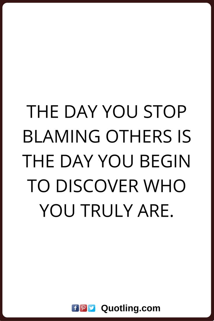 blaming others quotes The day you stop blaming others is the day you begin to discover who you truly are.