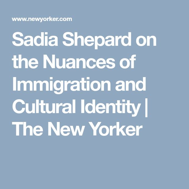 Sadia Shepard on the Nuances of Immigration and Cultural Identity | The New Yorker