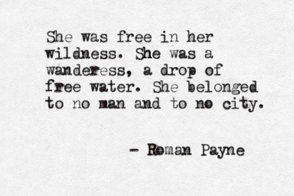 """She was free in her wildness. She was a wanderess, a drop of free water"" -Roman Payne                                                                                                                                                                                 More"