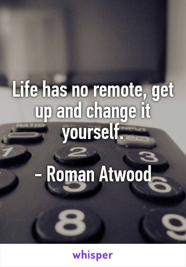 Image result for life has no remote get up and change it yourself roman atwood