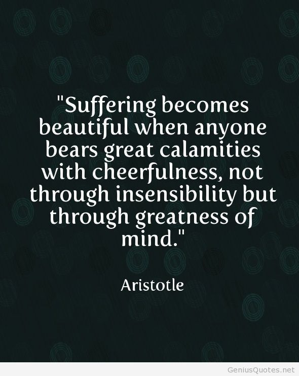 Suffering be comes Beautiful when anyone beats great calamities with cheerfulness, not through insensibility but through greatness of the mind.