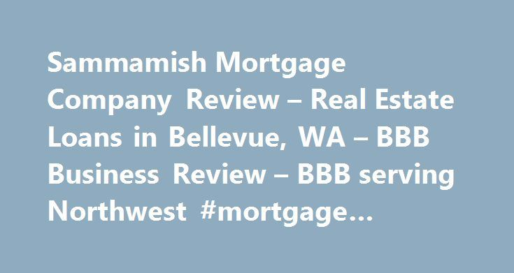Sammamish Mortgage Company Review – Real Estate Loans in Bellevue, WA – BBB Business Review – BBB serving Northwest #mortgage #calculator.com http://mortgages.remmont.com/sammamish-mortgage-company-review-real-estate-loans-in-bellevue-wa-bbb-business-review-bbb-serving-northwest-mortgage-calculator-com/  #sammamish mortgage # BBB Accreditation A BBB Accredited Business since BBB has determined that Sammamish Mortgage Company meets BBB accreditation standards. which include a commitment to…