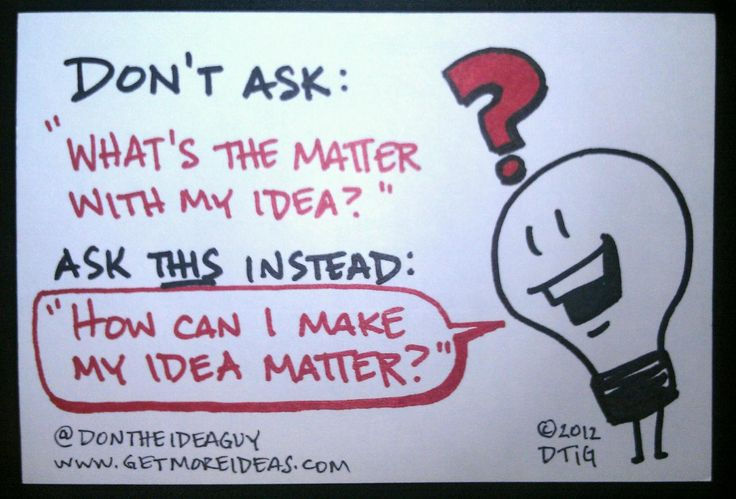 """Don't ask:  """"What's the matter with my idea?""""    Ask this instead:  """"How can I make my idea matter?"""""""