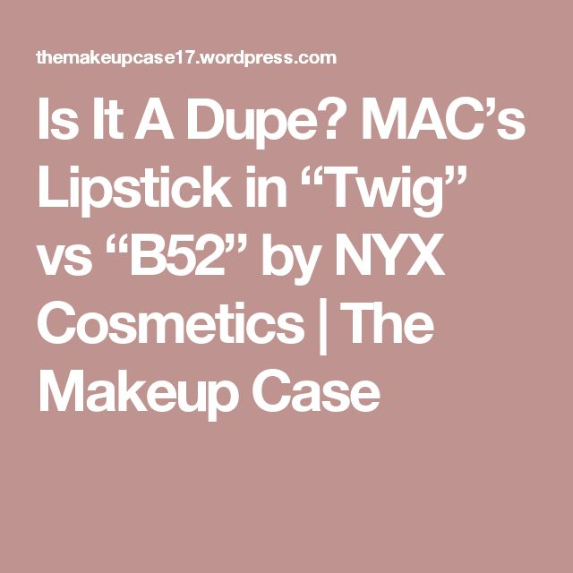 """Is It A Dupe? MAC's Lipstick in """"Twig"""" vs """"B52"""" by NYX Cosmetics   The Makeup Case"""