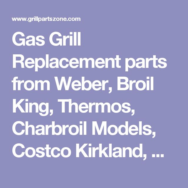Gas Grill Replacement parts from Weber, Broil King, Thermos, Charbroil Models, Costco Kirkland, Kenmore Sears, Master Chef, Brinkmann, Ducane, Nexgrill, Virco, Members Mark, PerfECT Flame and others.