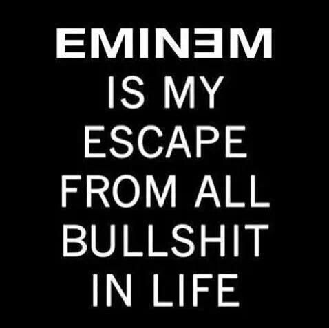 Music Is My Escape From All The Bullshit In Life Eminem is my escape from all