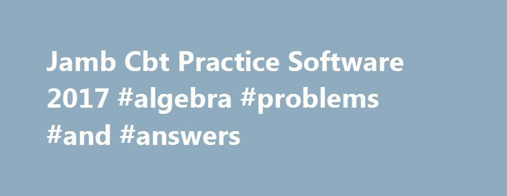 Jamb Cbt Practice Software 2017 #algebra #problems #and #answers http://health.remmont.com/jamb-cbt-practice-software-2017-algebra-problems-and-answers/  #answer questions.com # Jamb Cbt Practice Software 2017/2018 You are Welcome to our site. Its finally here. you can now download Markup Jamb cbt practice software 2017/2018 with jamb past questions and solutions(2016 jamb cbt past questions included) . Here you would have an unfettered access to Jamb Past Questions. in various accessible…