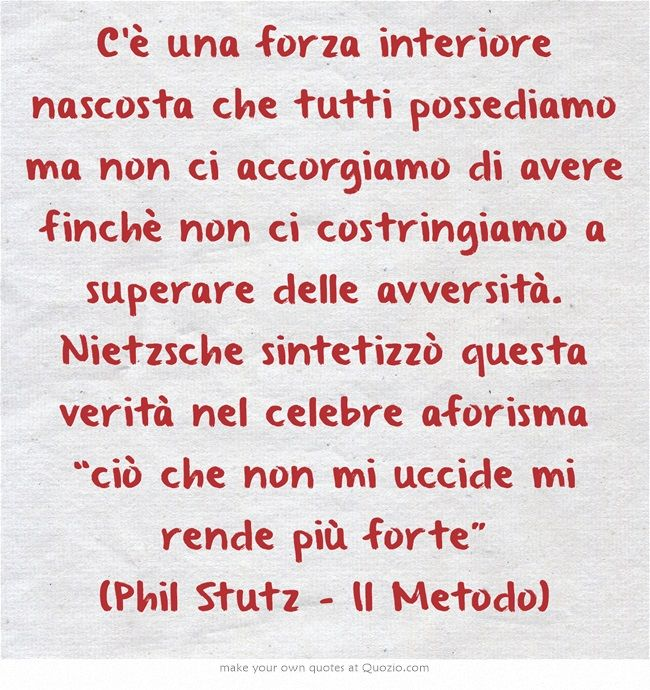 """C'è una forza interiore nascosta che tutti possediamo ma non ci accorgiamo di avere finchè non ci costringiamo a superare delle avversità. Nietzsche sintetizzò questa verità nel celebre aforisma """"ciò che non mi uccide mi rende più forte"""" (Phil Stutz - Il Metodo)"""