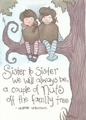 Sister to sister we will always be...whether by blood or choice...I love the nutty things we say and do as we share in openness, trust and LOVE!