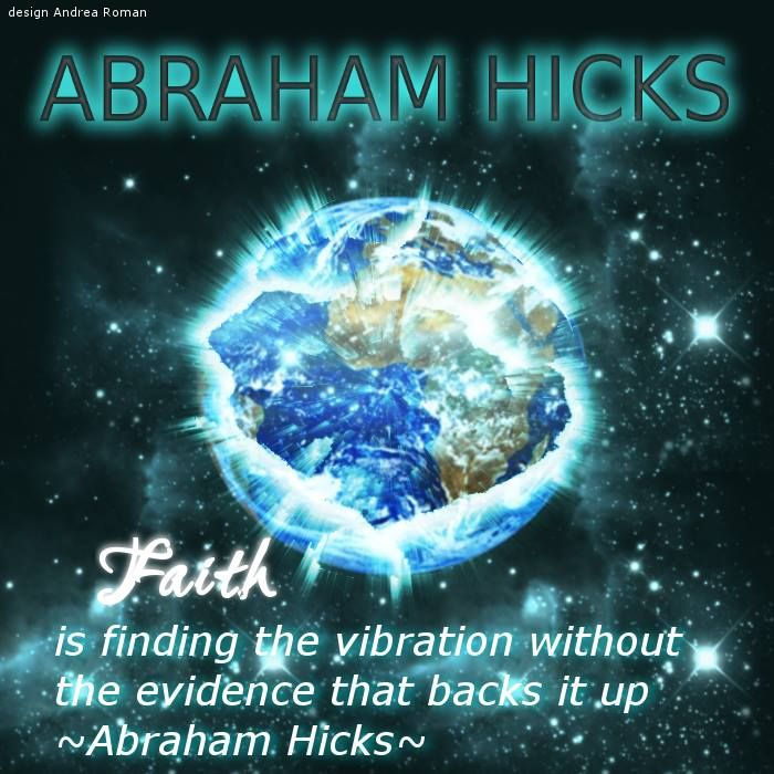"""Faith is finding the vibration without the evidence that backs it up"" Abraham Hicks, 11/6 2011"