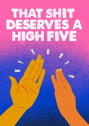 That Shit Deserves A High Five Congratulations Card That Shit Deserves A High Five. A fantastic congratulations card for your friend or family member. Say well done for getting that new job, promotion or passing your driving test.