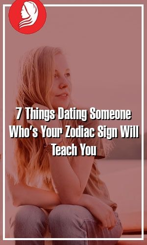 7 Things Dating Someone Who's Your Zodiac Sign Will Teach You