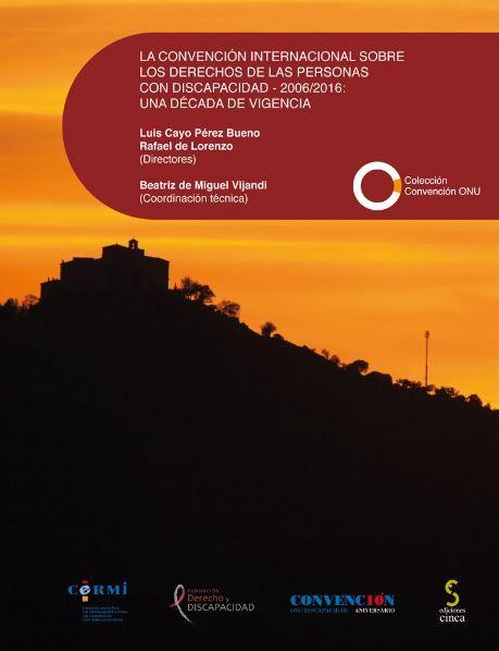 La Convención internacional sobre los derechos de las personas con discapacidad, 2006-2016 : una década de vigencia / Luis Cayo Pérez Bueno, Rafael de Lorenzo (Directores) ; Beatriz de Miguel Vijandi (Coordinación técnica). Cinca, 2016