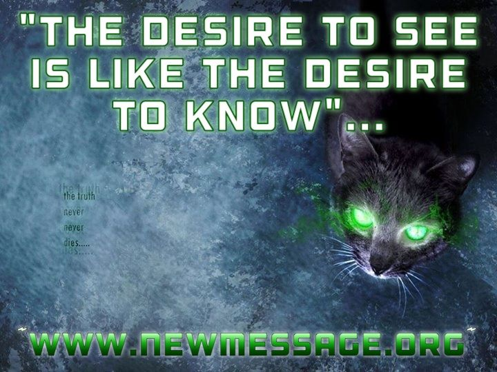 """""""The desire to see is like the desire to know. It too requires a refinement of your mind's faculties. To see with clear vision means you are not seeing with preference.""""  Learn more about developing the ability to see...."""" www.newmessage.org/wiki/Seeing#Developing_the_Ability_to_See  http://www.newmessage.org/wiki/Inner_listening  http://www.newmessage.org/wiki/Seers  http://www.newmessage.org/wiki/Psychic_sensitivity  www.StepstoKnowledge.com  www.NewMessage.org  Cat"""
