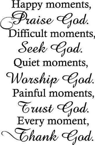 Happy moments ,Praise God. Difficult moments, Seek God. Quiet moments, Worship God. Painful moments, Trust God. Every moment, Thank God religious wall quotes arts sayings vinyl decals by Epic Designs, http://www.amazon.com/dp/B009YJZQYS/ref=cm_sw_r_pi_dp_.o5nrb0R4E9PQ