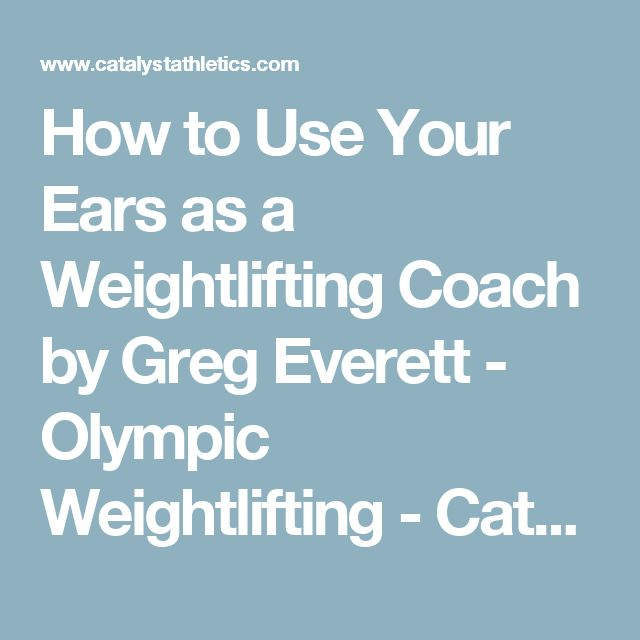 How to Use Your Ears as a Weightlifting Coach by Greg Everett - Olympic Weightlifting - Catalyst Athletics - Olympic Weightlifting