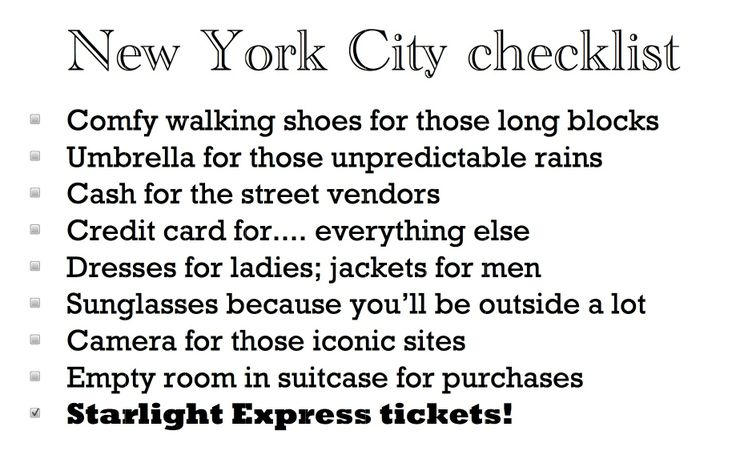 """New York City checklist"" Comfy walking shoes for those long blocks Umbrella for those unpredictable rains Cash for the street vendors Credit card for.... everything else Dresses for ladies; jackets for men Sunglasses because you'll be outside a lot Camera for those iconic sites Empty room in suitcase for purchases Starlight Express tickets! http://starlightbus.com"