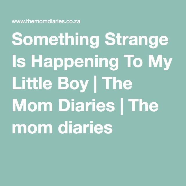 Something Strange Is Happening To My Little Boy | The Mom Diaries | The mom diaries