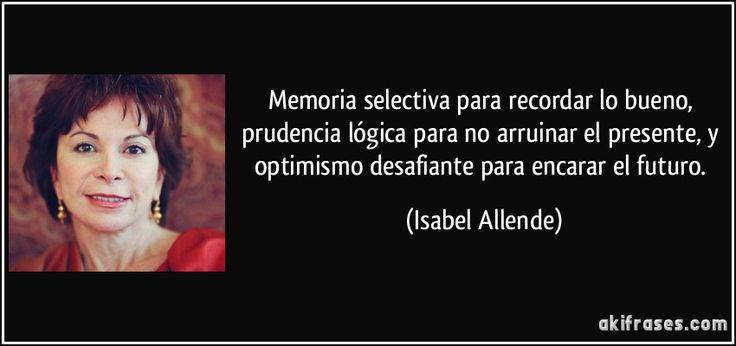 Memoria selectiva para recordar lo bueno, prudencia lógica para no arruinar el presente, y optimismo desafiante para encarar el futuro. (Isabel Allende)