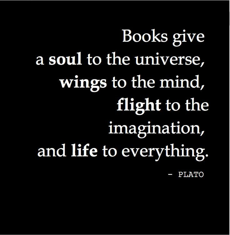 """Books give a soul to the universe, wings to the mind, flight to the imagination, and life to everything."" Plato"