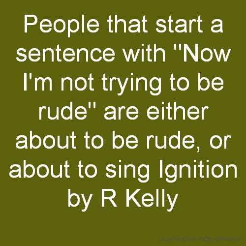 """People that start a sentence with """"Now I'm not trying to be rude"""" are either about to be rude, or about to sing Ignition by R Kelly"""