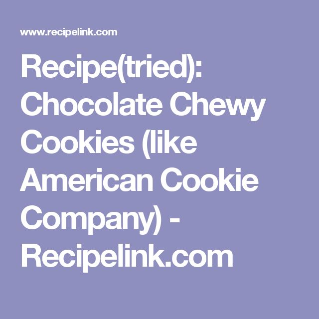 Recipe(tried): Chocolate Chewy Cookies (like American Cookie Company) - Recipelink.com