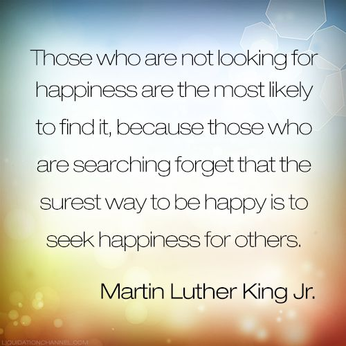 """Those who are not looking for happiness are the most likely to find it, because those who are searching forget that the surest way to be happy is to seek happiness for others.""  - Martin Lither King Jr.  