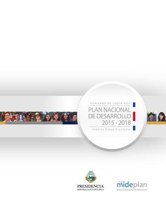 """Costa Rica - Plan Nacional de Desarrollo 2015-2018 """"Alberto Cañas Escalante"""" (PRINT VERSION) biblioteca.cepal.... El plan define las prioridades y metas del país para los siguientes tres años, junto con la visión hacia el 2030. Además, este plan se destaca por incorporar, por primera vez, una Agenda Nacional de Evaluaciones 2015-2018."""