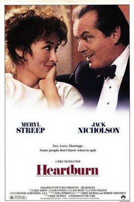 (July 25, 1986) ~ Meryl Streep, Jack Nicholson, Jeff Daniels. Director: Mike Nichols. IMDB: 5.8 * __________________________ http://en.wikipedia.org/wiki/Heartburn_(film) http://www.rottentomatoes.com/m/heartburn/ http://www.tcm.com/tcmdb/title/4630/Heartburn/ http://www.allmovie.com/movie/heartburn-v21917 http://www.rogerebert.com/reviews/heartburn-1986