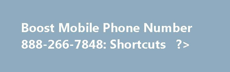 Boost Mobile Phone Number 888-266-7848: Shortcuts   ?> http://uk.remmont.com/boost-mobile-phone-number-888-266-7848-shortcuts/  Boost Mobile Phone Number 4 Something Else 3 Frequently Asked Questions 1 Information on Price Plans 1 Android Powered Phoens 2 Mobile Broadband LTE 3 Blackberry 4 CDMA 2 Data Speed Reductions/How to make a payment/How to manage your account 3 International Services 4 International Minutepack non-recurring add-ons/New mobile broadband/ Device Insurace/Hotspot…