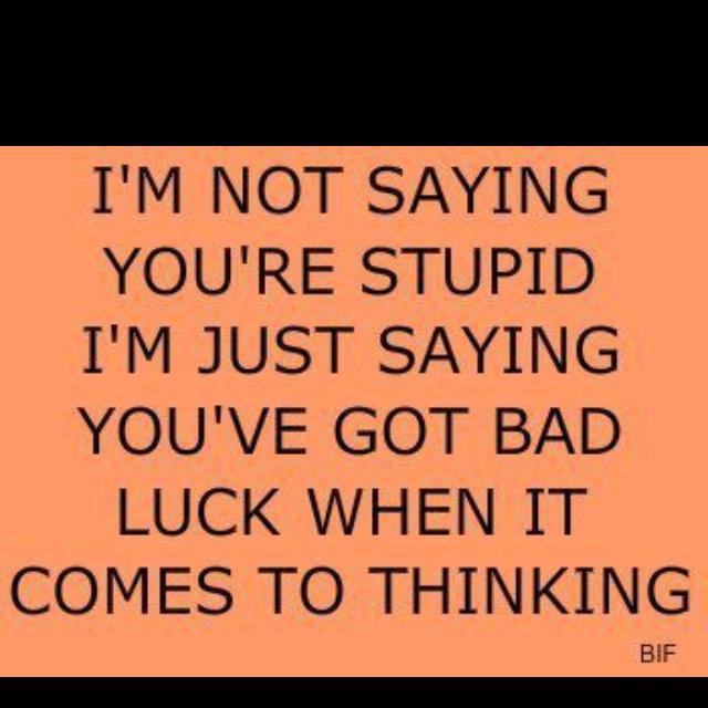 Not Stupid. Bad Luck. Ha!