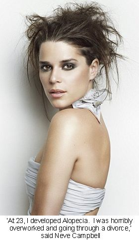 "Neve Campbell: ""At 23, I developed Alopecia,"" the actress said. ""I was horribly overworked and going through a divorce. Also I had stalkers and started receiving threatening mail. I was so distressed by it all that my hair started falling out."""