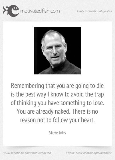 Remembering that you are going to die is the best way I know to avoid the trap of thinking you have something to lose. You are already naked. There is no reason not to follow your heart. (Steve Jobs)