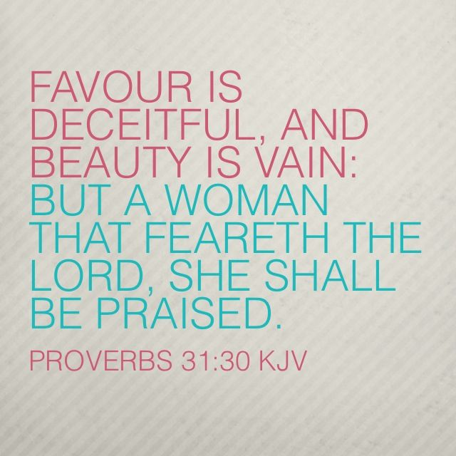 Favour is deceitful, and beauty is vain: but a woman that feareth the Lord, she shall be praised. (Proverbs 31:30 KJV)  AMEN❤