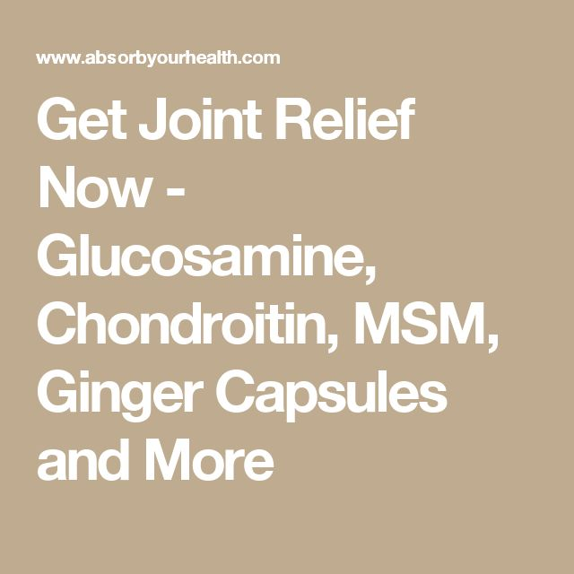 Get Joint Relief Now - Glucosamine, Chondroitin, MSM, Ginger Capsules and More