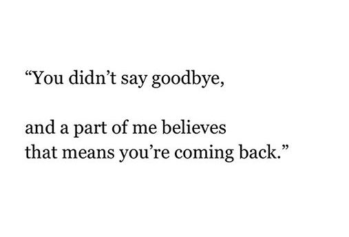You never say goodbye. That's what always makes me believe you are coming back.